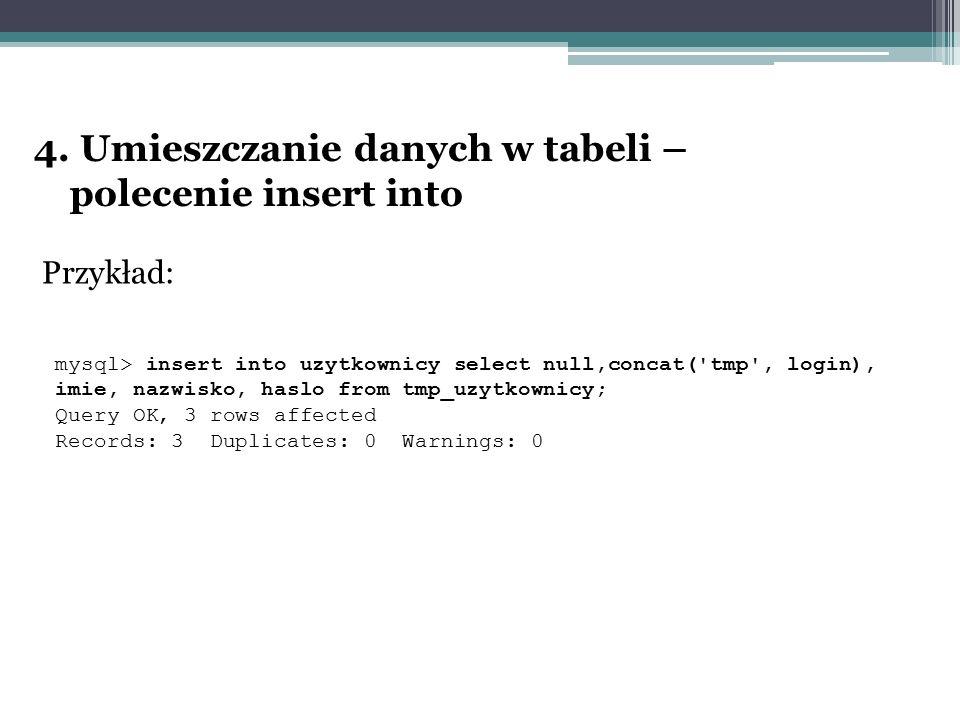4. Umieszczanie danych w tabeli – polecenie insert into Przykład: mysql> insert into uzytkownicy select null,concat('tmp', login), imie, nazwisko, has