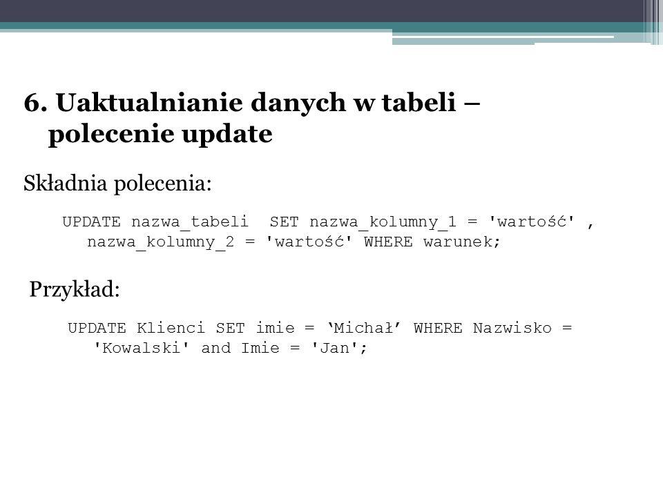 6. Uaktualnianie danych w tabeli – polecenie update Składnia polecenia: UPDATE nazwa_tabeli SET nazwa_kolumny_1 = 'wartość', nazwa_kolumny_2 = 'wartoś