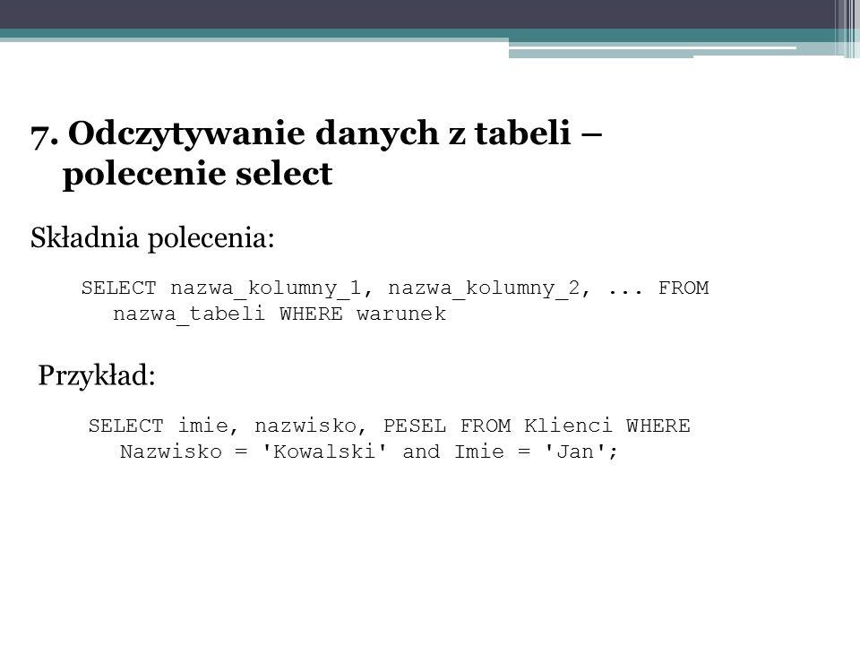 7. Odczytywanie danych z tabeli – polecenie select Składnia polecenia: SELECT nazwa_kolumny_1, nazwa_kolumny_2,... FROM nazwa_tabeli WHERE warunek Prz