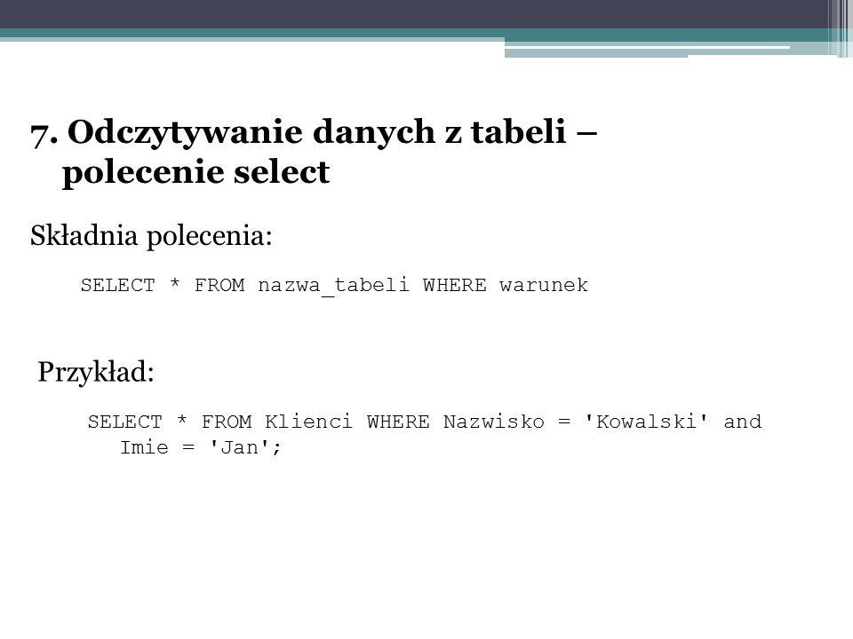7. Odczytywanie danych z tabeli – polecenie select Składnia polecenia: SELECT * FROM nazwa_tabeli WHERE warunek Przykład: SELECT * FROM Klienci WHERE
