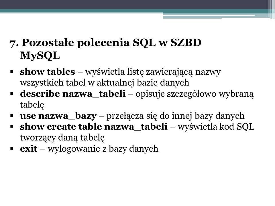 7. Pozostałe polecenia SQL w SZBD MySQL  show tables – wyświetla listę zawierającą nazwy wszystkich tabel w aktualnej bazie danych  describe nazwa_t