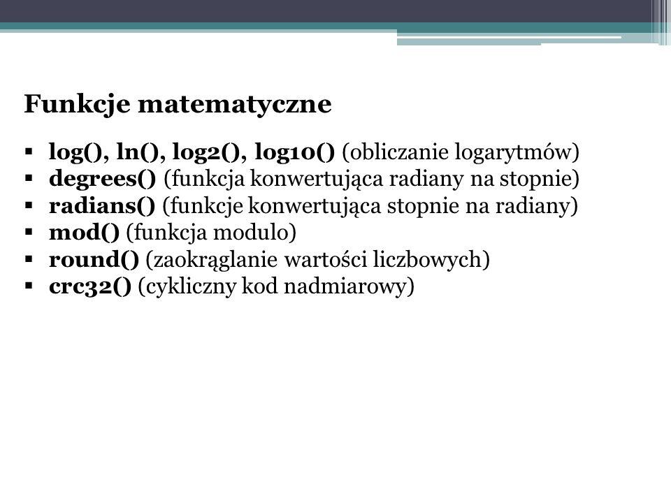 Funkcje matematyczne  log(), ln(), log2(), log10() (obliczanie logarytmów)  degrees() (funkcja konwertująca radiany na stopnie)  radians() (funkcje konwertująca stopnie na radiany)  mod() (funkcja modulo)  round() (zaokrąglanie wartości liczbowych)  crc32() (cykliczny kod nadmiarowy)