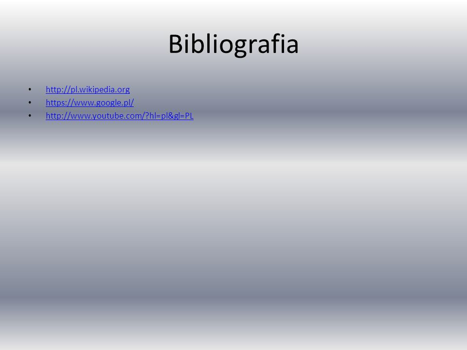 Bibliografia http://pl.wikipedia.org https://www.google.pl/ http://www.youtube.com/ hl=pl&gl=PL
