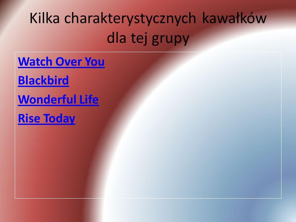 Kilka charakterystycznych kawałków dla tej grupy Watch Over You Blackbird Wonderful Life Rise Today
