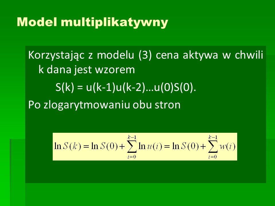 Model multiplikatywny Korzystając z modelu (3) cena aktywa w chwili k dana jest wzorem S(k) = u(k-1)u(k-2)…u(0)S(0). Po zlogarytmowaniu obu stron