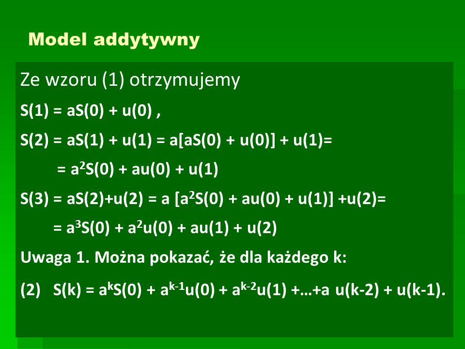Model addytywny Ze wzoru (1) otrzymujemy S(1) = aS(0) + u(0), S(2) = aS(1) + u(1) = a[aS(0) + u(0)] + u(1)= = a 2 S(0) + au(0) + u(1) S(3) = aS(2)+u(2