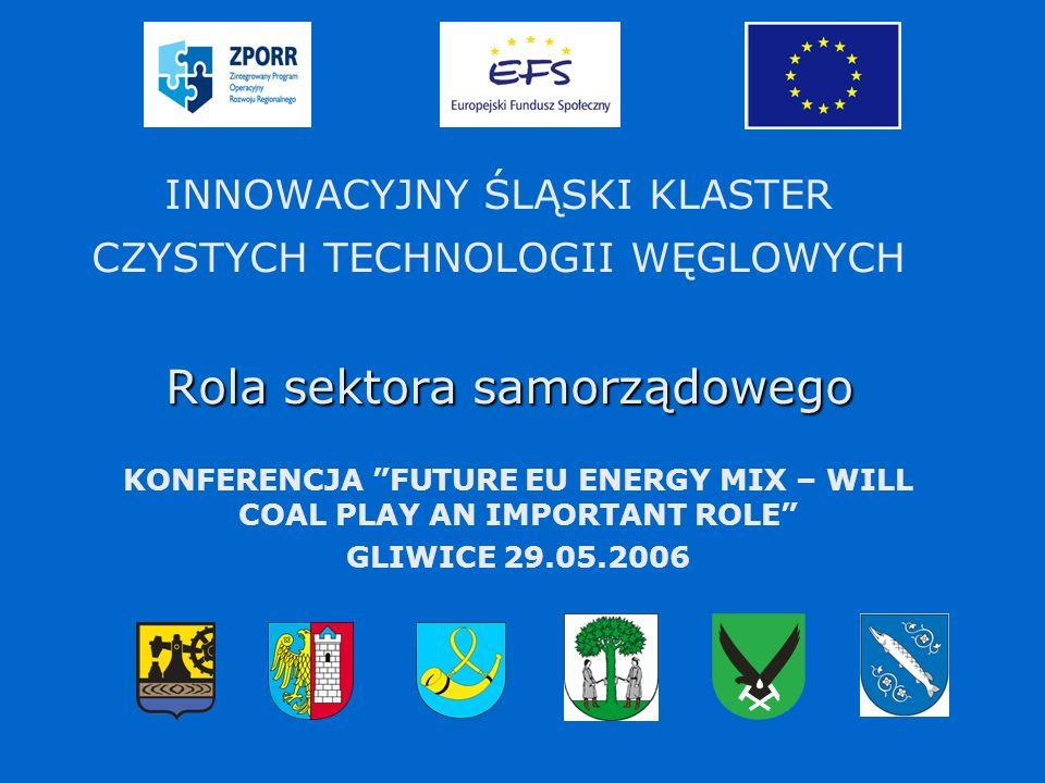 Rola sektora samorządowego INNOWACYJNY ŚLĄSKI KLASTER CZYSTYCH TECHNOLOGII WĘGLOWYCH Rola sektora samorządowego KONFERENCJA FUTURE EU ENERGY MIX – WILL COAL PLAY AN IMPORTANT ROLE GLIWICE 29.05.2006