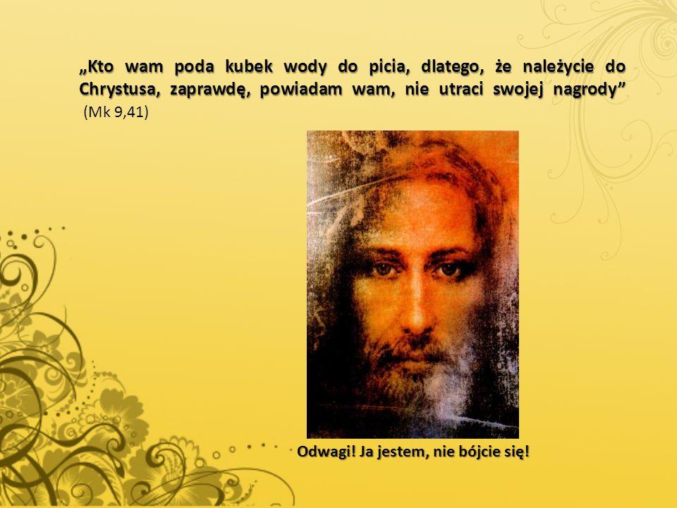 """""""Kto wam poda kubek wody do picia, dlatego, że należycie do Chrystusa, zaprawdę, powiadam wam, nie utraci swojej nagrody"""" """"Kto wam poda kubek wody do"""