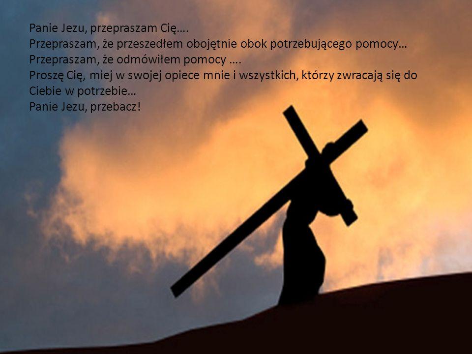 Panie Jezu, przepraszam Cię…. Przepraszam, że przeszedłem obojętnie obok potrzebującego pomocy… Przepraszam, że odmówiłem pomocy …. Proszę Cię, miej w