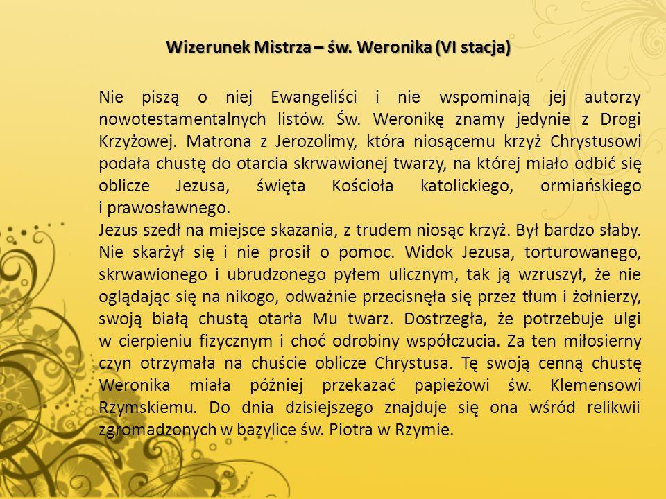 Wizerunek Mistrza – św. Weronika (VI stacja) Nie piszą o niej Ewangeliści i nie wspominają jej autorzy nowotestamentalnych listów. Św. Weronikę znamy