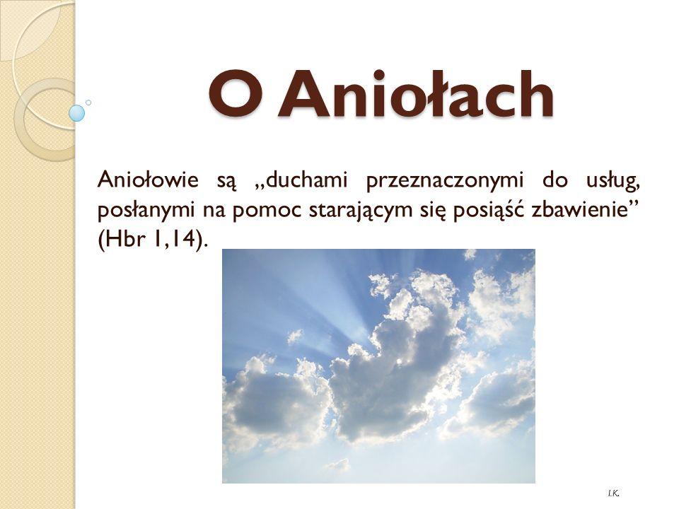 """O Aniołach Aniołowie są """"duchami przeznaczonymi do usług, posłanymi na pomoc starającym się posiąść zbawienie (Hbr 1,14)."""