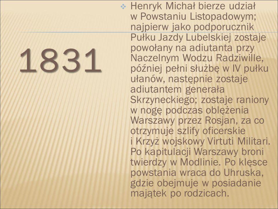 1831  Henryk Michał bierze udział w Powstaniu Listopadowym; najpierw jako podporucznik Pułku Jazdy Lubelskiej zostaje powołany na adiutanta przy Nacz