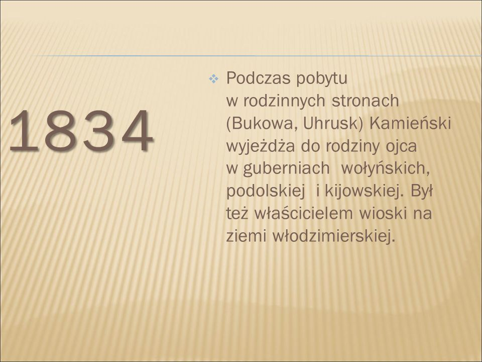 1834  Podczas pobytu w rodzinnych stronach (Bukowa, Uhrusk) Kamieński wyjeżdża do rodziny ojca w guberniach wołyńskich, podolskiej i kijowskiej. Był