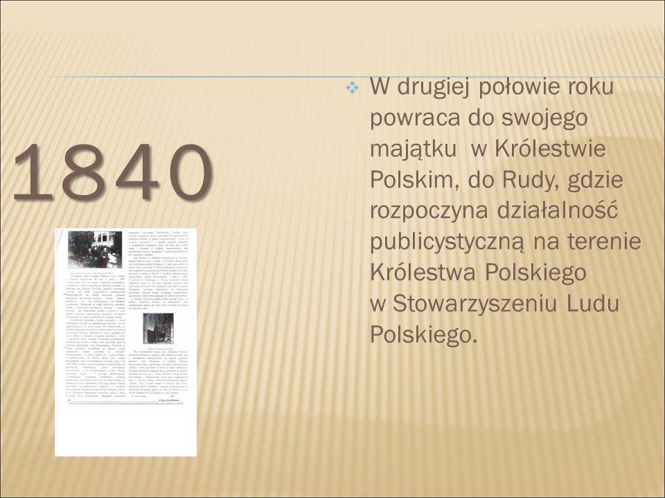 1840  W drugiej połowie roku powraca do swojego majątku w Królestwie Polskim, do Rudy, gdzie rozpoczyna działalność publicystyczną na terenie Królest