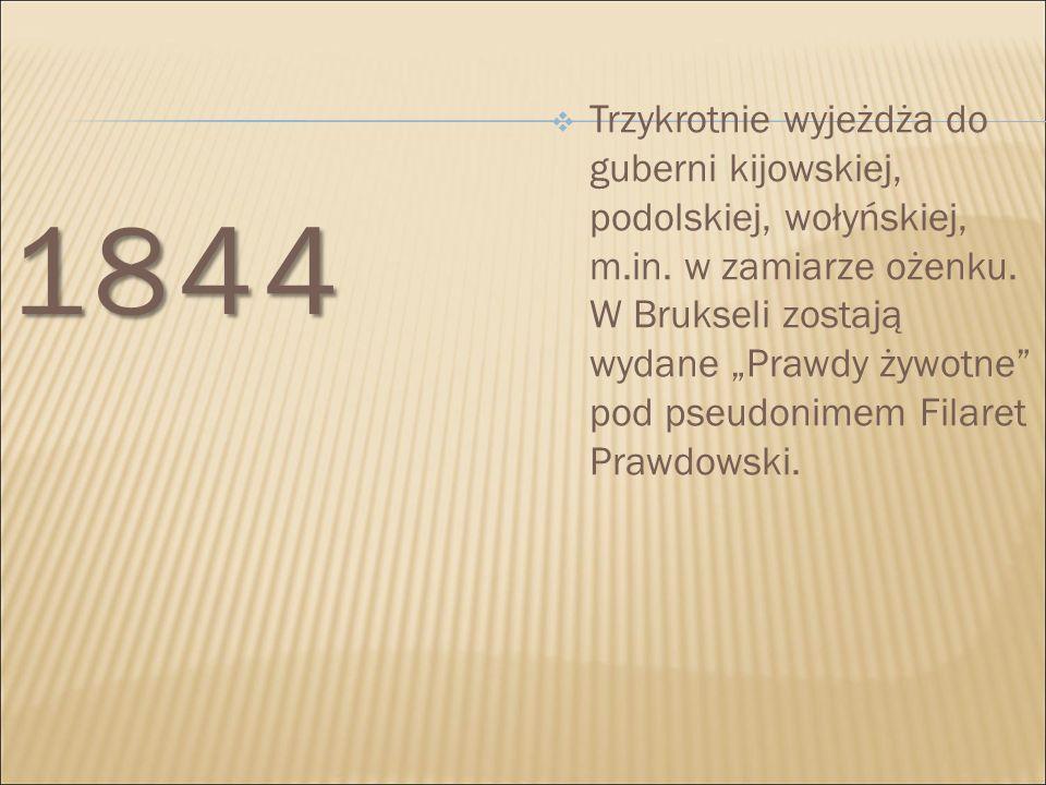 """1844  Trzykrotnie wyjeżdża do guberni kijowskiej, podolskiej, wołyńskiej, m.in. w zamiarze ożenku. W Brukseli zostają wydane """"Prawdy żywotne"""" pod pse"""