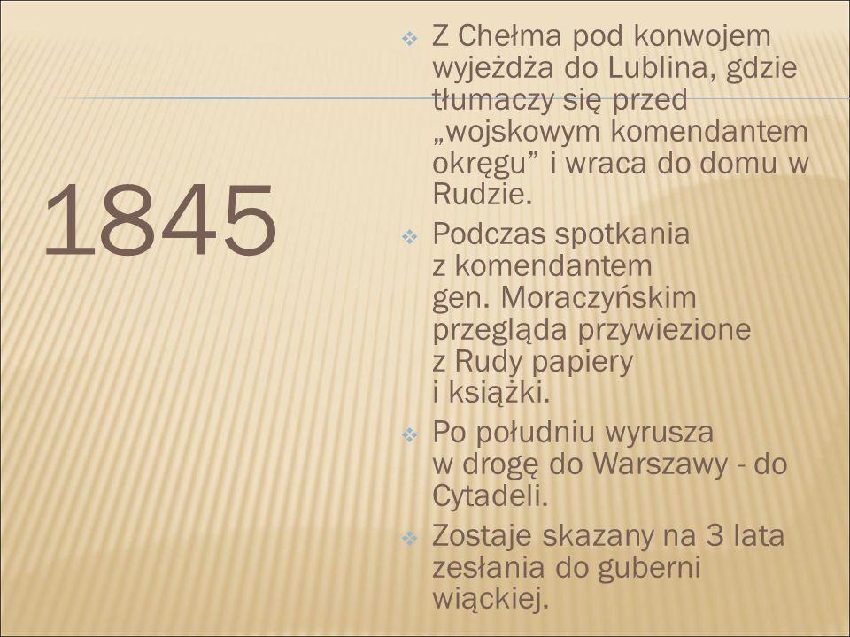 """1845  Z Chełma pod konwojem wyjeżdża do Lublina, gdzie tłumaczy się przed """"wojskowym komendantem okręgu"""" i wraca do domu w Rudzie.  Podczas spotkani"""