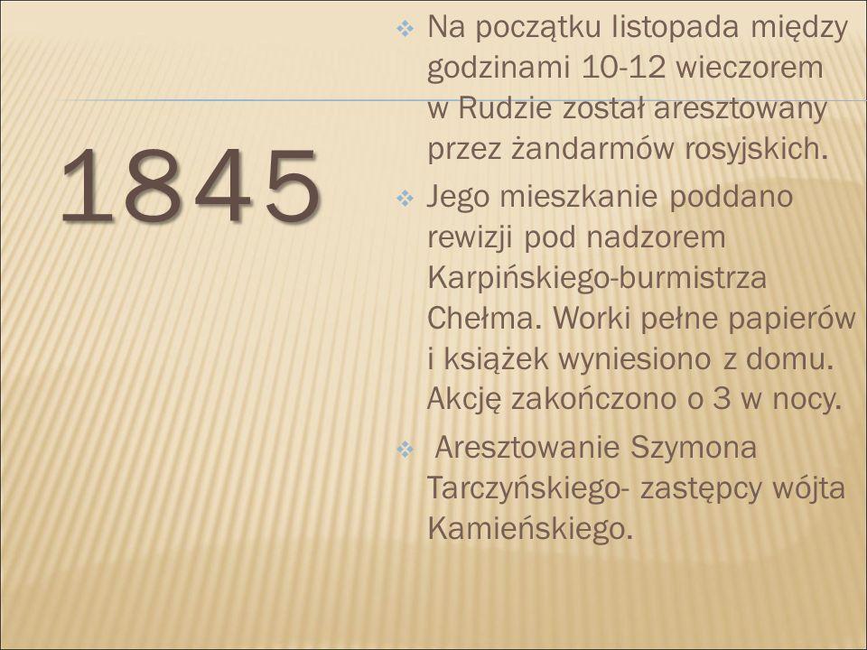 1845  Na początku listopada między godzinami 10-12 wieczorem w Rudzie został aresztowany przez żandarmów rosyjskich.  Jego mieszkanie poddano rewizj