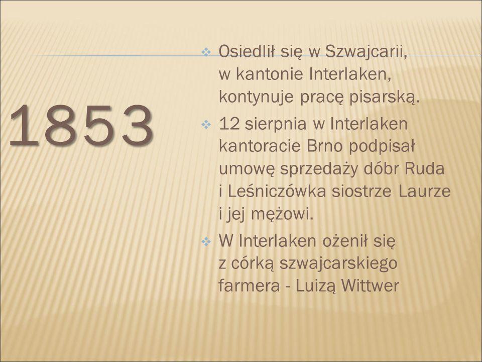 1853  Osiedlił się w Szwajcarii, w kantonie Interlaken, kontynuje pracę pisarską.  12 sierpnia w Interlaken kantoracie Brno podpisał umowę sprzedaży