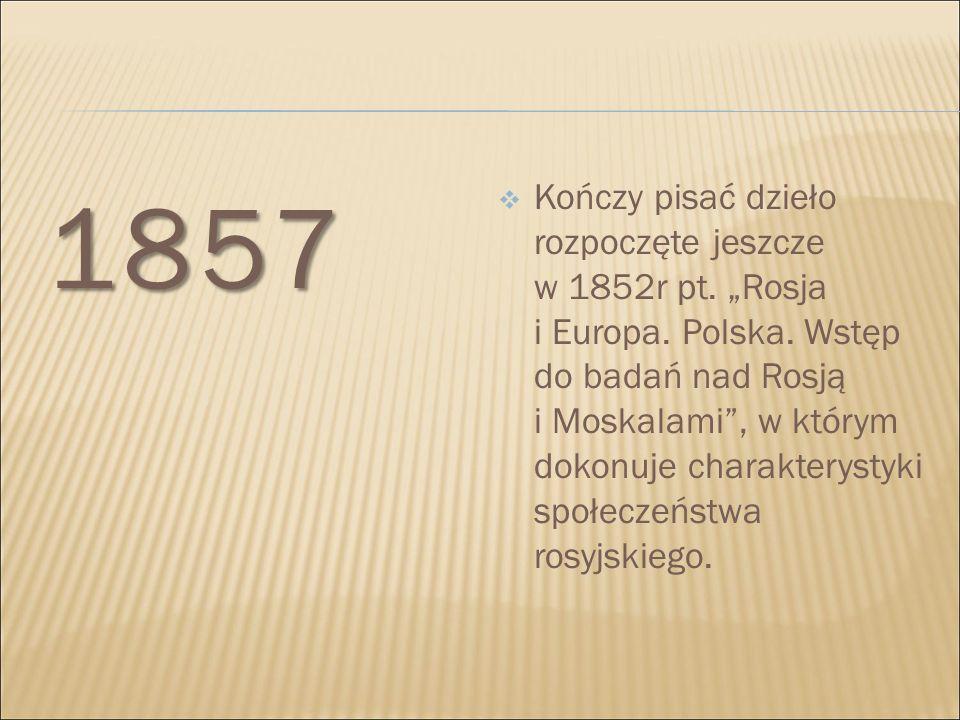 """1857 1857  Kończy pisać dzieło rozpoczęte jeszcze w 1852r pt. """"Rosja i Europa. Polska. Wstęp do badań nad Rosją i Moskalami"""", w którym dokonuje chara"""