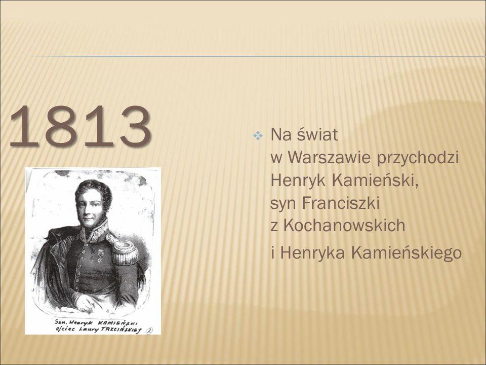 1813  Na świat w Warszawie przychodzi Henryk Kamieński, syn Franciszki z Kochanowskich i Henryka Kamieńskiego