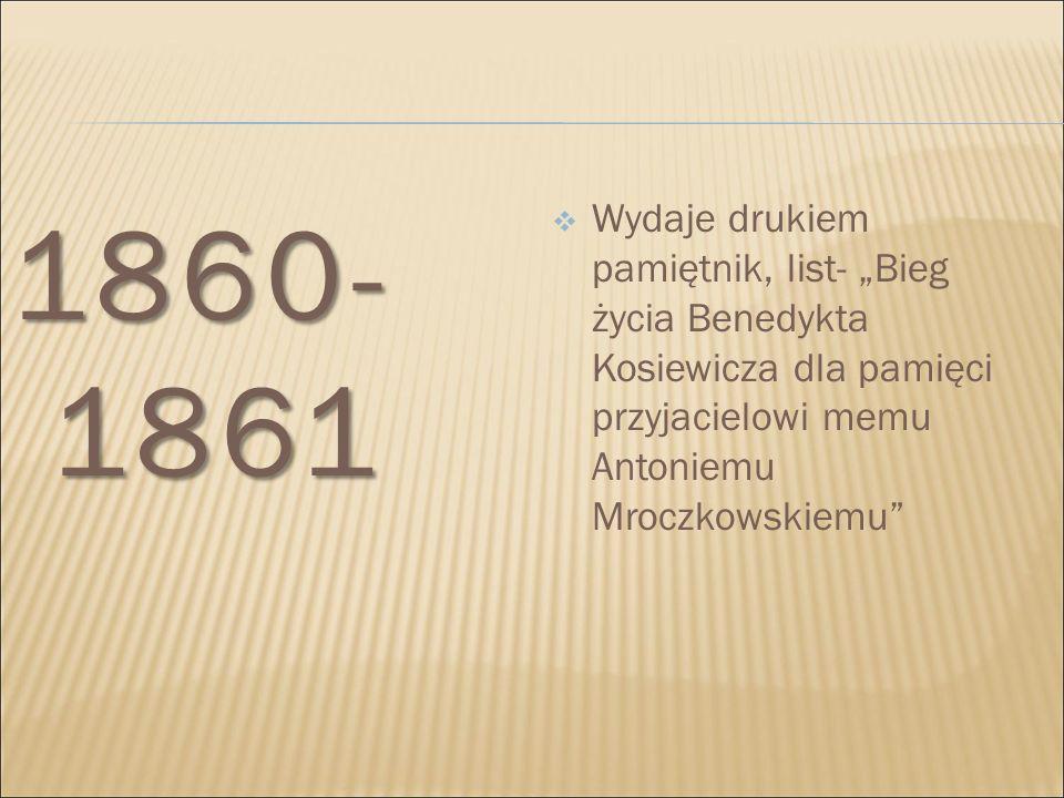 """1860- 1861  Wydaje drukiem pamiętnik, list- """"Bieg życia Benedykta Kosiewicza dla pamięci przyjacielowi memu Antoniemu Mroczkowskiemu"""""""