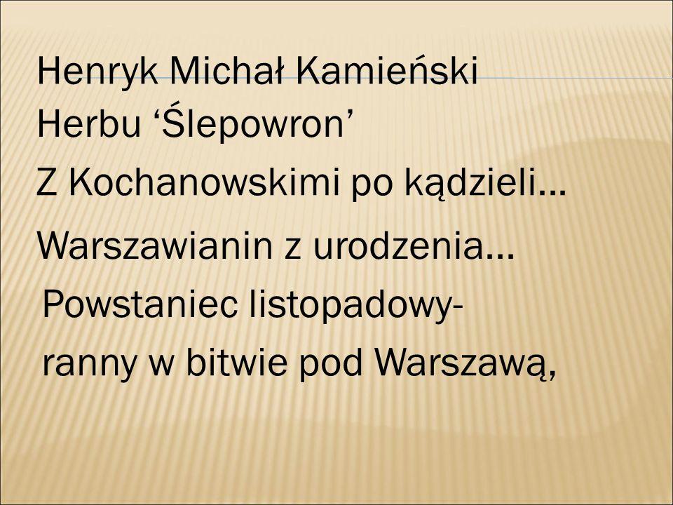 Henryk Michał Kamieński Herbu 'Ślepowron' Z Kochanowskimi po kądzieli... Warszawianin z urodzenia... Powstaniec listopadowy- ranny w bitwie pod Warsza