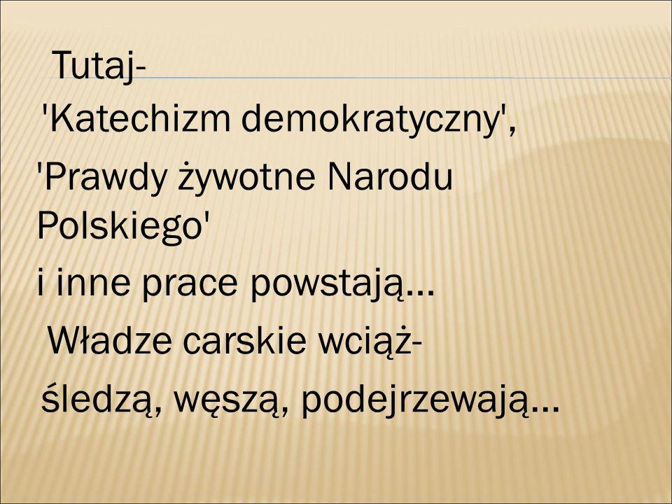 Tutaj- 'Katechizm demokratyczny', 'Prawdy żywotne Narodu Polskiego' i inne prace powstają... Władze carskie wciąż- śledzą, węszą, podejrzewają...