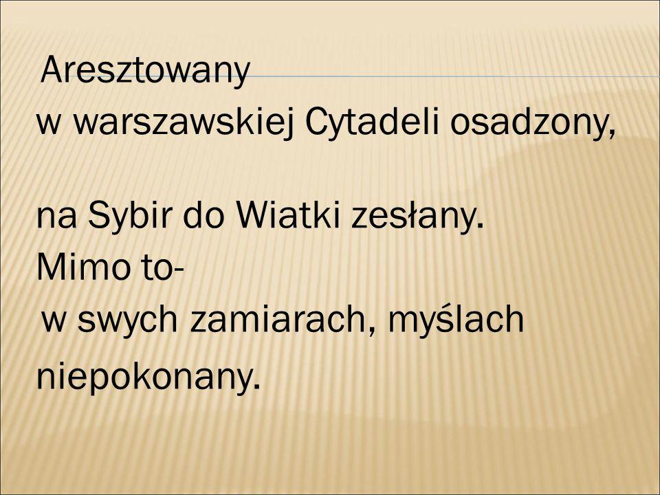 Aresztowany w warszawskiej Cytadeli osadzony, na Sybir do Wiatki zesłany. Mimo to- w swych zamiarach, myślach niepokonany.
