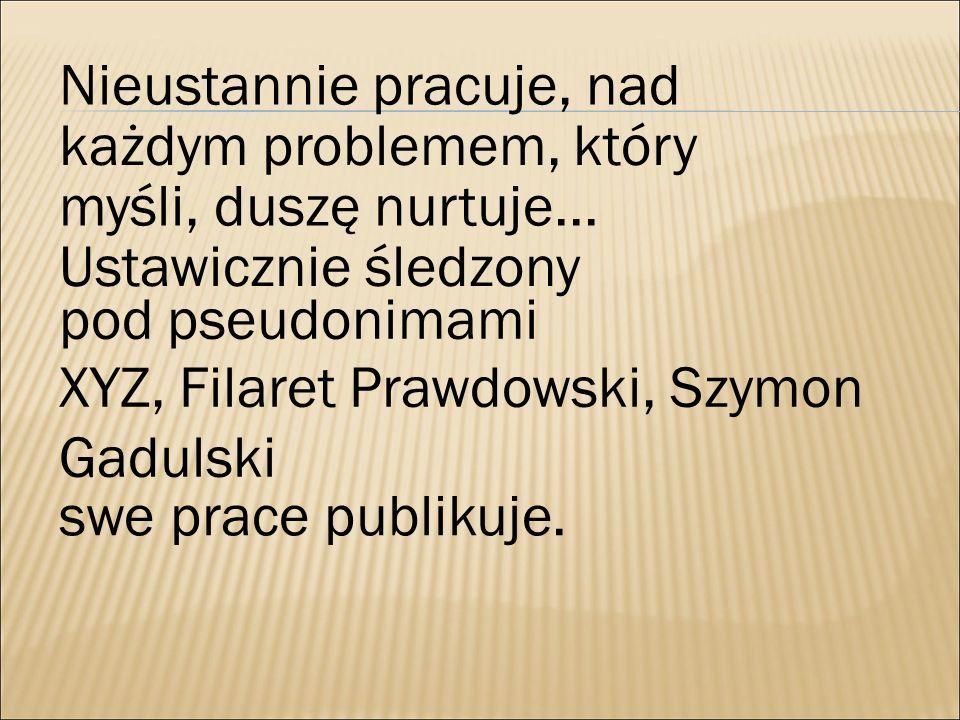 Nieustannie pracuje, nad każdym problemem, który myśli, duszę nurtuje... Ustawicznie śledzony pod pseudonimami XYZ, Filaret Prawdowski, Szymon Gadulsk