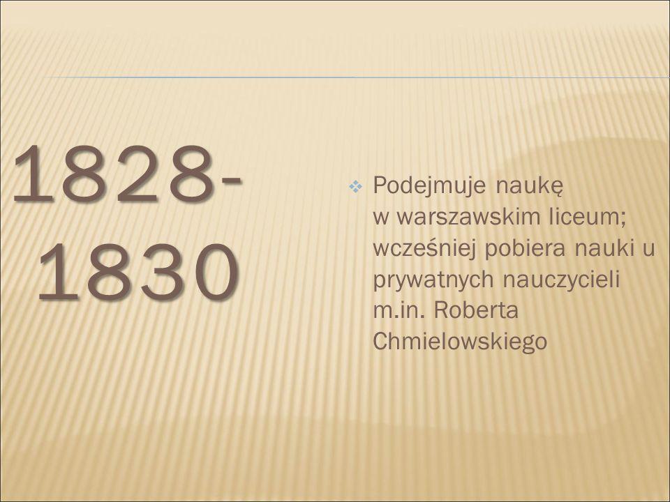 1828- 1830  Podejmuje naukę w warszawskim liceum; wcześniej pobiera nauki u prywatnych nauczycieli m.in. Roberta Chmielowskiego