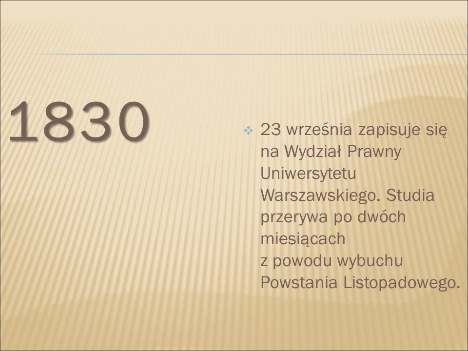 1830  23 września zapisuje się na Wydział Prawny Uniwersytetu Warszawskiego. Studia przerywa po dwóch miesiącach z powodu wybuchu Powstania Listopado