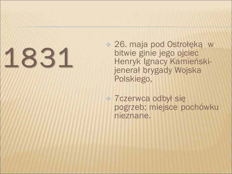 1831  26. maja pod Ostrołęką w bitwie ginie jego ojciec Henryk Ignacy Kamieński- jenerał brygady Wojska Polskiego,  7czerwca odbył się pogrzeb; miej