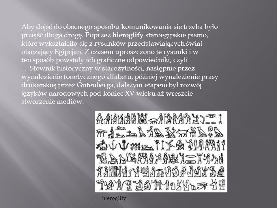 Aby dojść do obecnego sposobu komunikowania się trzeba było przejść długa drogę. Poprzez hieroglify staroegipskie pismo, które wykształciło się z rysu