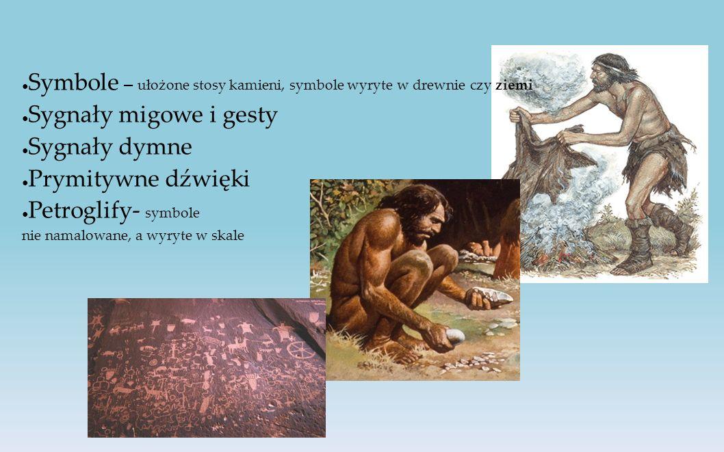 ● Symbole – ułożone stosy kamieni, symbole wyryte w drewnie czy ziemi ● Sygnały migowe i gesty ● Sygnały dymne ● Prymitywne dźwięki ● Petroglify- symbole nie namalowane, a wyryte w skale