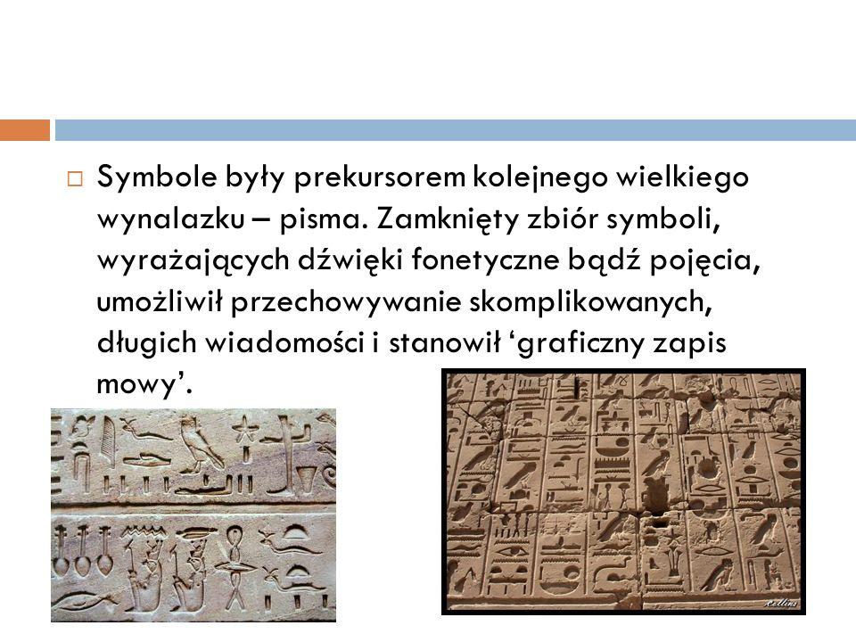  Symbole były prekursorem kolejnego wielkiego wynalazku – pisma. Zamknięty zbiór symboli, wyrażających dźwięki fonetyczne bądź pojęcia, umożliwił prz