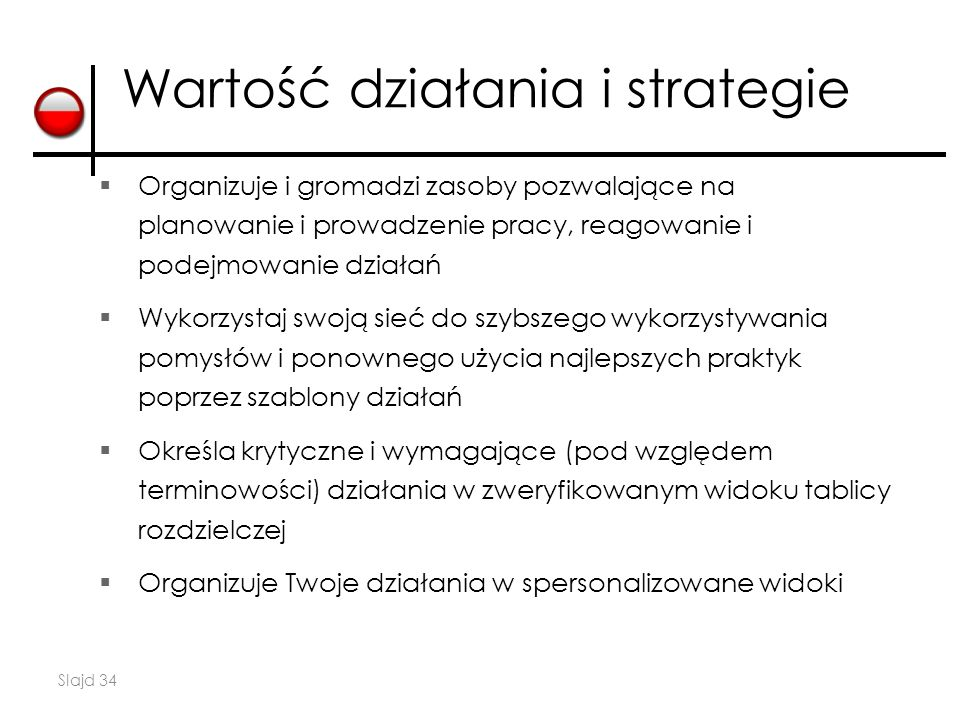 Slajd 34 Wartość działania i strategie  Organizuje i gromadzi zasoby pozwalające na planowanie i prowadzenie pracy, reagowanie i podejmowanie działań  Wykorzystaj swoją sieć do szybszego wykorzystywania pomysłów i ponownego użycia najlepszych praktyk poprzez szablony działań  Określa krytyczne i wymagające (pod względem terminowości) działania w zweryfikowanym widoku tablicy rozdzielczej  Organizuje Twoje działania w spersonalizowane widoki