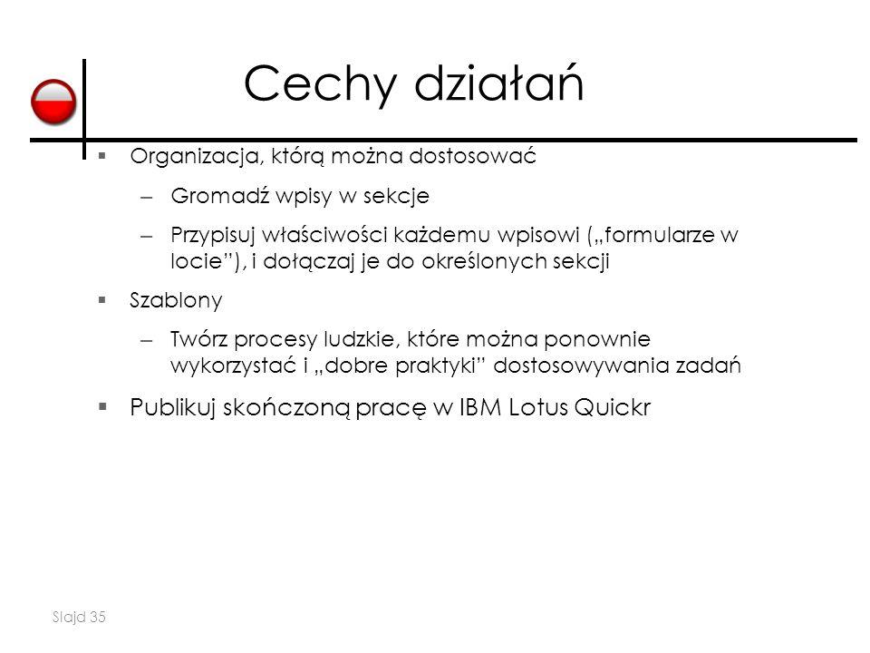 """Slajd 35  Organizacja, którą można dostosować – Gromadź wpisy w sekcje – Przypisuj właściwości każdemu wpisowi (""""formularze w locie ), i dołączaj je do określonych sekcji  Szablony – Twórz procesy ludzkie, które można ponownie wykorzystać i """"dobre praktyki dostosowywania zadań  Publikuj skończoną pracę w IBM Lotus Quickr Cechy działań"""