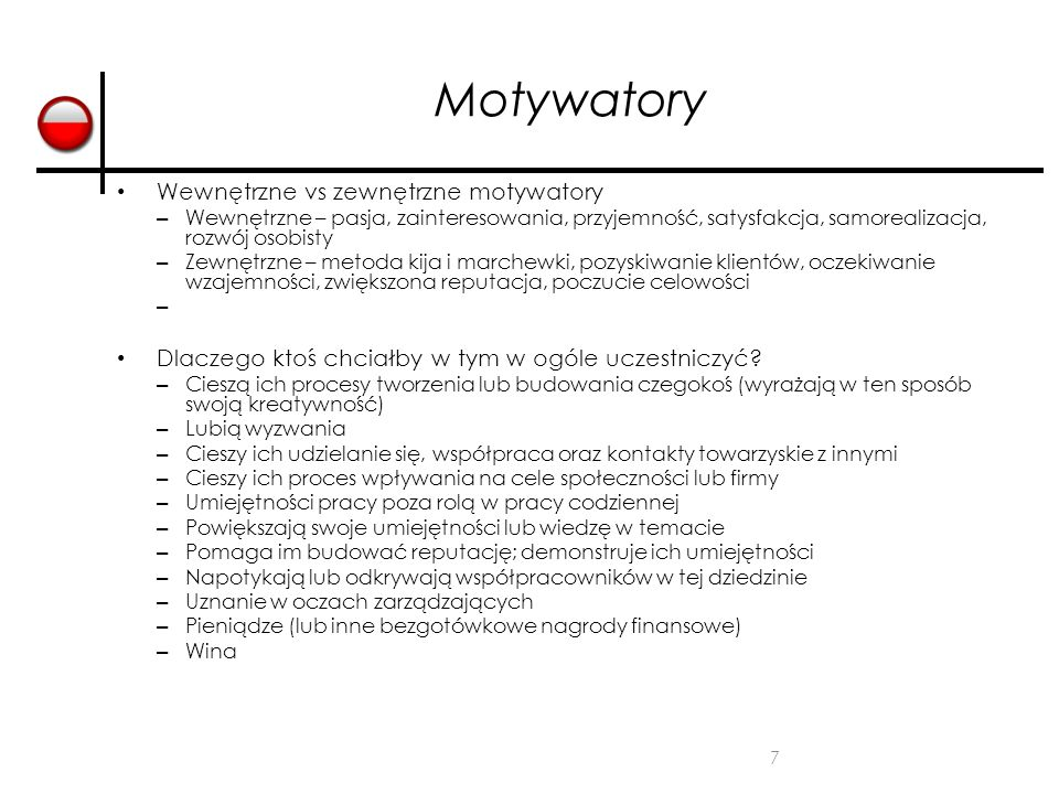 7 Motywatory Wewnętrzne vs zewnętrzne motywatory – Wewnętrzne – pasja, zainteresowania, przyjemność, satysfakcja, samorealizacja, rozwój osobisty – Zewnętrzne – metoda kija i marchewki, pozyskiwanie klientów, oczekiwanie wzajemności, zwiększona reputacja, poczucie celowości – Dlaczego ktoś chciałby w tym w ogóle uczestniczyć.