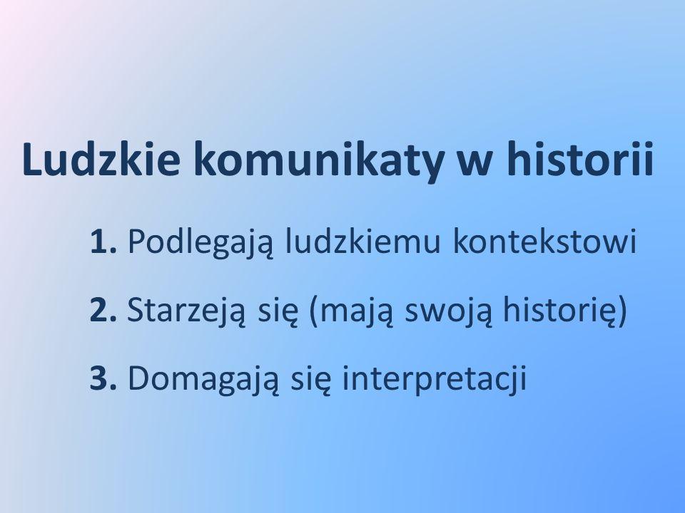 Ludzkie komunikaty w historii 1. Podlegają ludzkiemu kontekstowi 2. Starzeją się (mają swoją historię) 3. Domagają się interpretacji