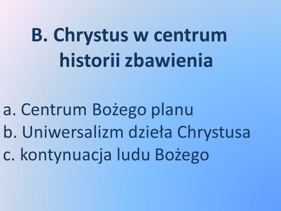 B. Chrystus w centrum historii zbawienia a. Centrum Bożego planu b. Uniwersalizm dzieła Chrystusa c. kontynuacja ludu Bożego
