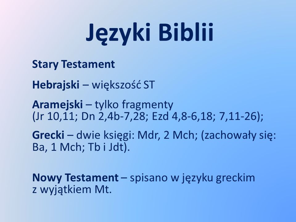 Języki Biblii Stary Testament Hebrajski – większość ST Aramejski – tylko fragmenty (Jr 10,11; Dn 2,4b-7,28; Ezd 4,8-6,18; 7,11-26); Grecki – dwie