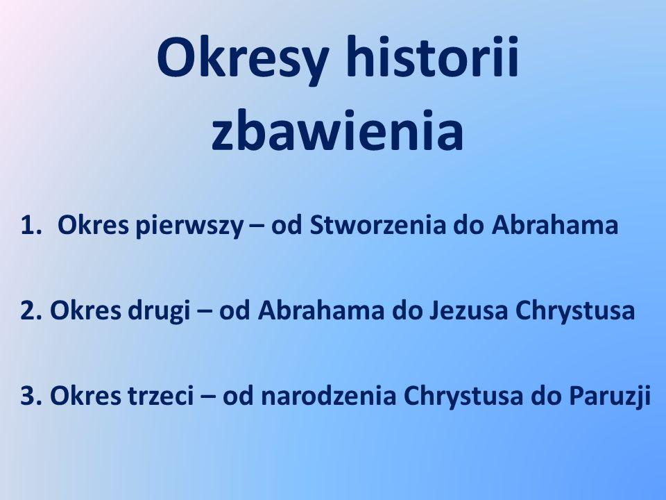 Okresy historii zbawienia 1.Okres pierwszy – od Stworzenia do Abrahama 2. Okres drugi – od Abrahama do Jezusa Chrystusa 3. Okres trzeci – od narodzeni