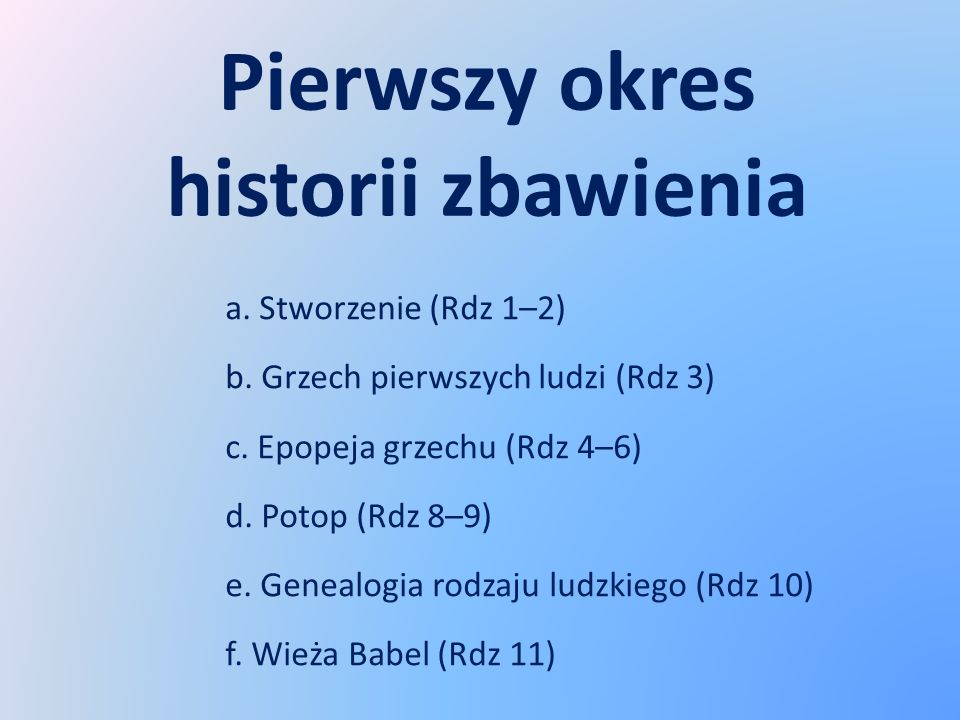 Pierwszy okres historii zbawienia a. Stworzenie (Rdz 1–2) b. Grzech pierwszych ludzi (Rdz 3) c. Epopeja grzechu (Rdz 4–6) d. Potop (Rdz 8–9) e. Geneal