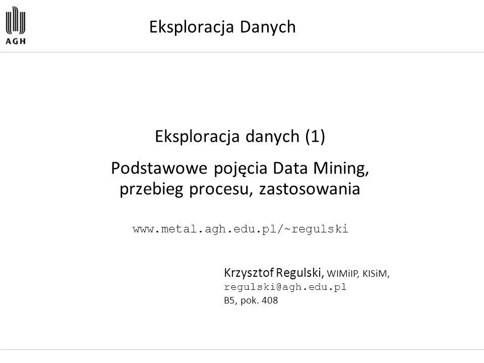 Eksploracja Danych Eksploracja danych (1) Podstawowe pojęcia Data Mining, przebieg procesu, zastosowania Krzysztof Regulski, WIMiIP, KISiM, regulski@a