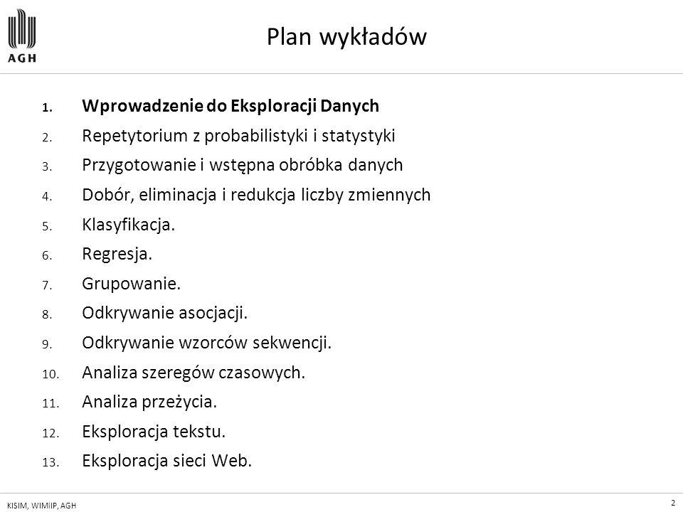 2 KISIM, WIMiIP, AGH Plan wykładów 1. Wprowadzenie do Eksploracji Danych 2. Repetytorium z probabilistyki i statystyki 3. Przygotowanie i wstępna obró