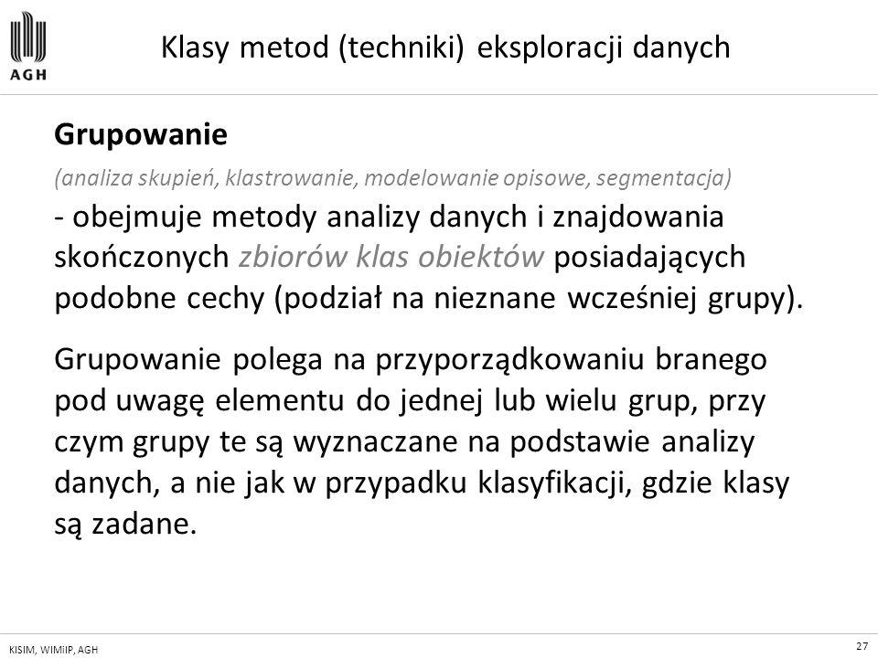 27 KISIM, WIMiIP, AGH Klasy metod (techniki) eksploracji danych Grupowanie (analiza skupień, klastrowanie, modelowanie opisowe, segmentacja) - obejmuj