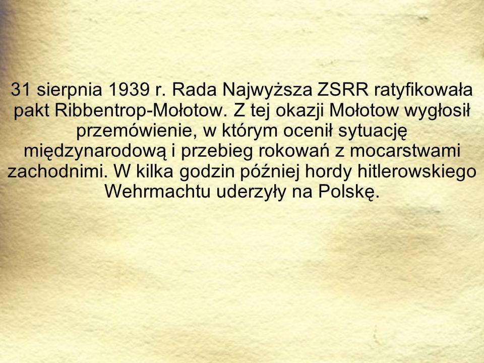 31 sierpnia 1939 r. Rada Najwyższa ZSRR ratyfikowała pakt Ribbentrop-Mołotow. Z tej okazji Mołotow wygłosił przemówienie, w którym ocenił sytuację mię
