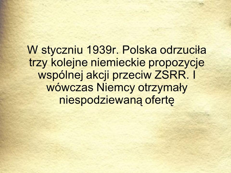 W styczniu 1939r. Polska odrzuciła trzy kolejne niemieckie propozycje wspólnej akcji przeciw ZSRR. I wówczas Niemcy otrzymały niespodziewaną ofertę