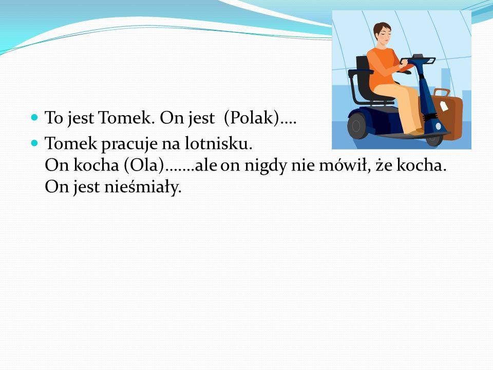 To jest Tomek. On jest (Polak)…. Tomek pracuje na lotnisku. On kocha (Ola)…….ale on nigdy nie mówił, że kocha. On jest nieśmiały.