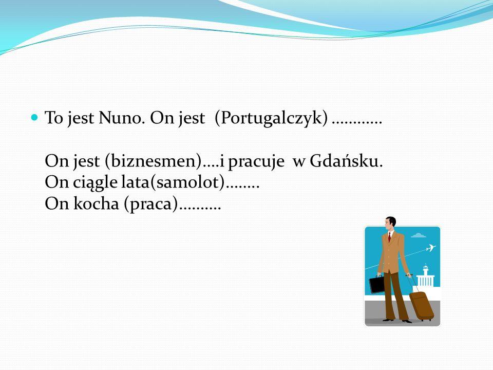 To jest Nuno. On jest (Portugalczyk) ………… On jest (biznesmen)….i pracuje w Gdańsku. On ciągle lata(samolot)…….. On kocha (praca)……….